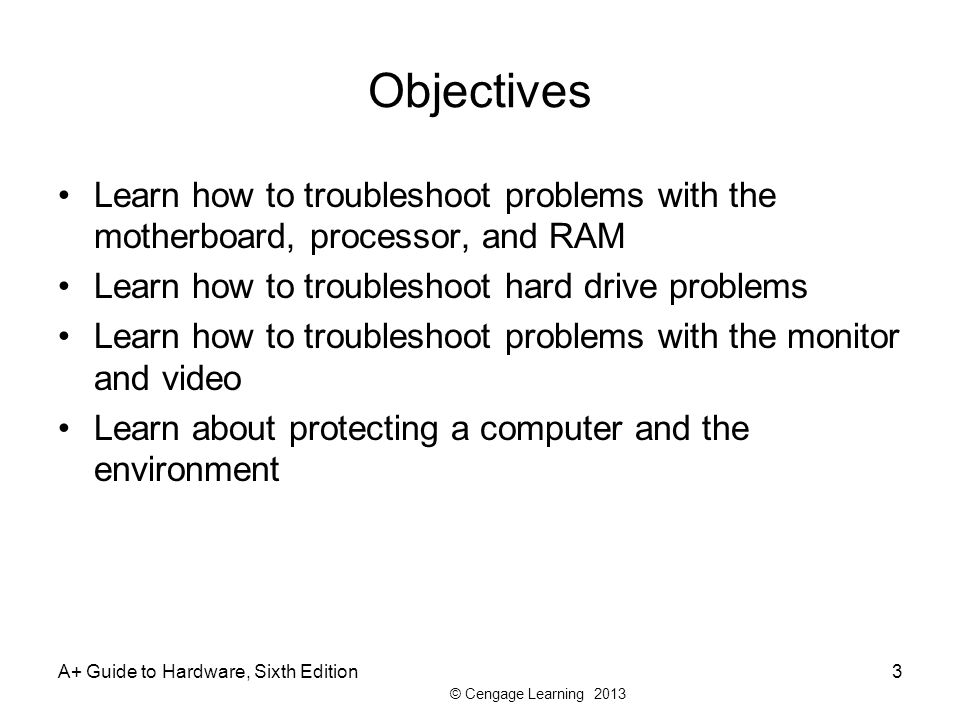 Objectives Learn how to troubleshoot problems with the motherboard, processor, and RAM. Learn how to troubleshoot hard drive problems.