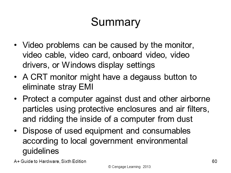 Summary Video problems can be caused by the monitor, video cable, video card, onboard video, video drivers, or Windows display settings.
