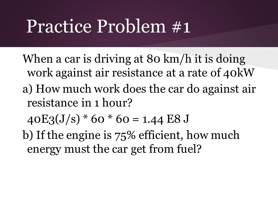 Practice Problem #1 When a car is driving at 80 km/h it is doing work against air resistance at a rate of 40kW.