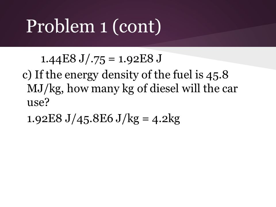 Problem 1 (cont) 1.44E8 J/.75 = 1.92E8 J. c) If the energy density of the fuel is 45.8 MJ/kg, how many kg of diesel will the car use