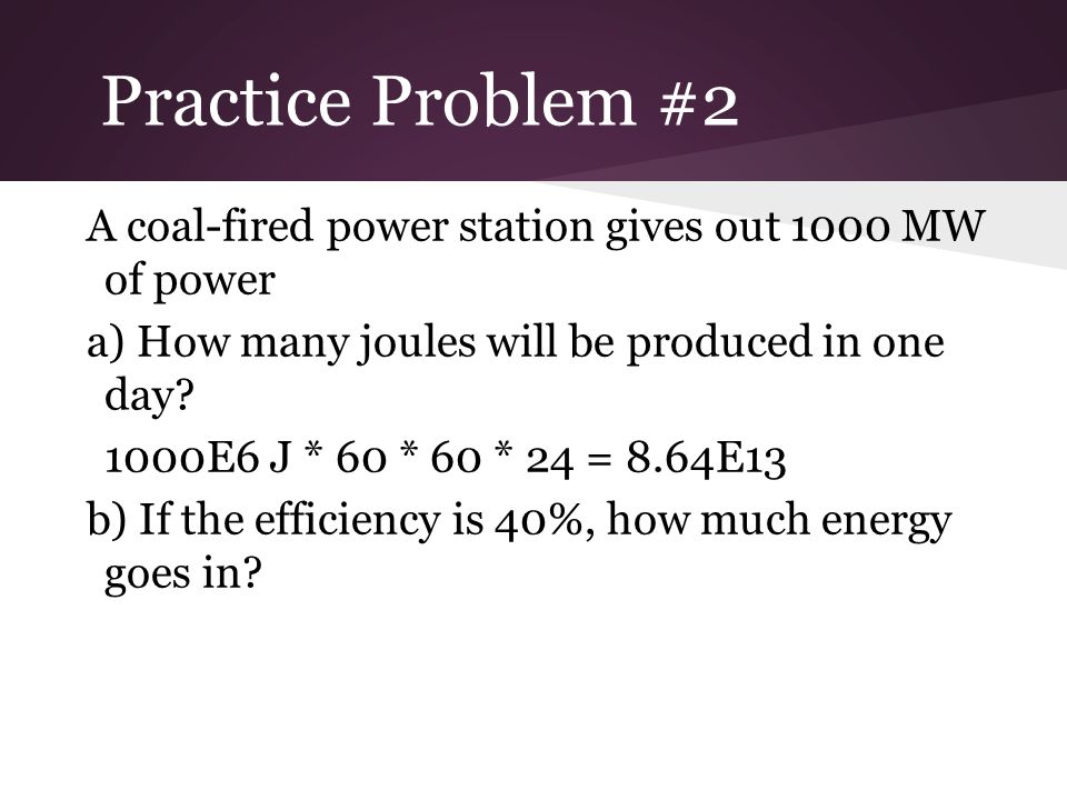 Practice Problem #2 A coal-fired power station gives out 1000 MW of power. a) How many joules will be produced in one day