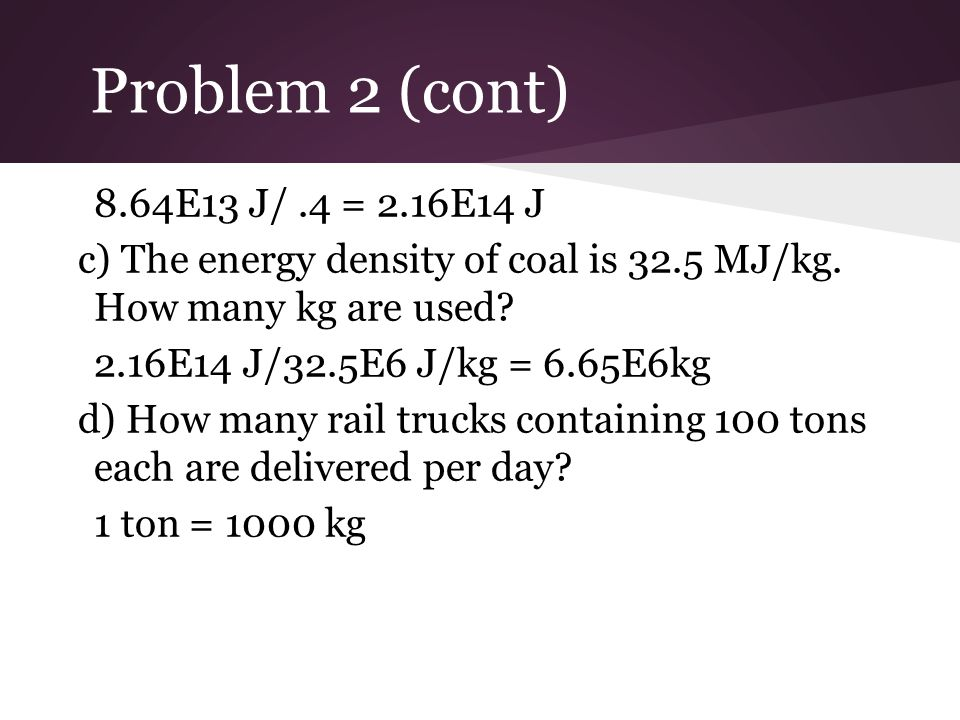 Problem 2 (cont) 8.64E13 J/ .4 = 2.16E14 J. c) The energy density of coal is 32.5 MJ/kg. How many kg are used