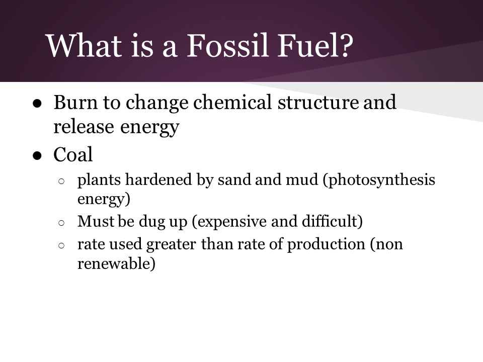 What is a Fossil Fuel Burn to change chemical structure and release energy. Coal. plants hardened by sand and mud (photosynthesis energy)