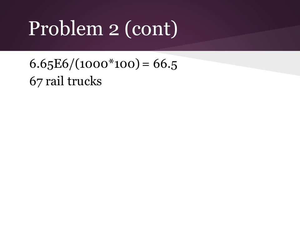Problem 2 (cont) 6.65E6/(1000*100) = 66.5 67 rail trucks