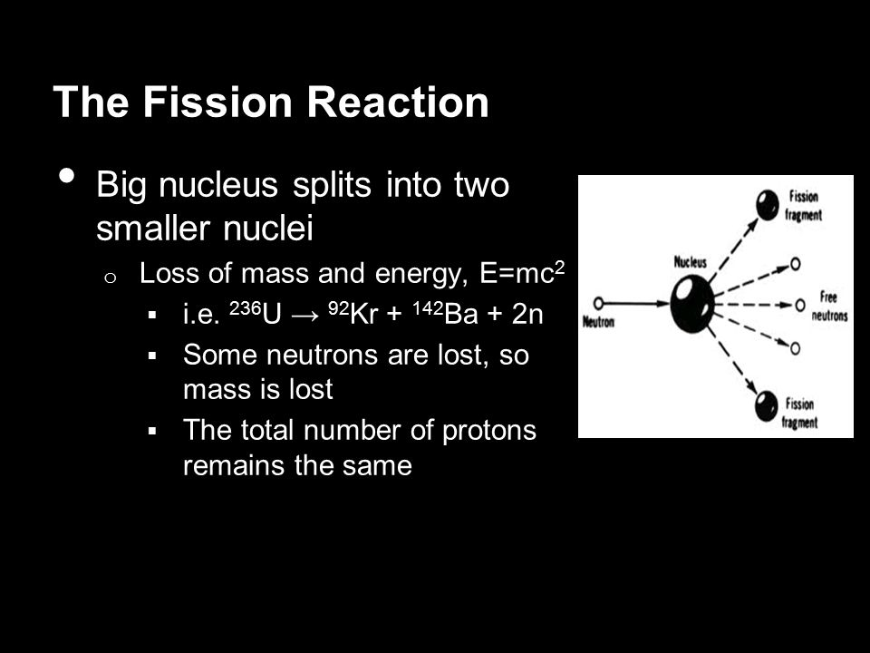 The Fission Reaction Big nucleus splits into two smaller nuclei