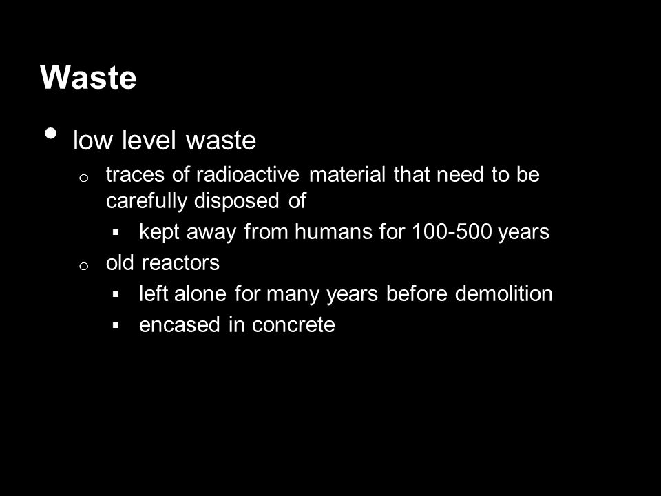 Waste low level waste. traces of radioactive material that need to be carefully disposed of. kept away from humans for 100-500 years.