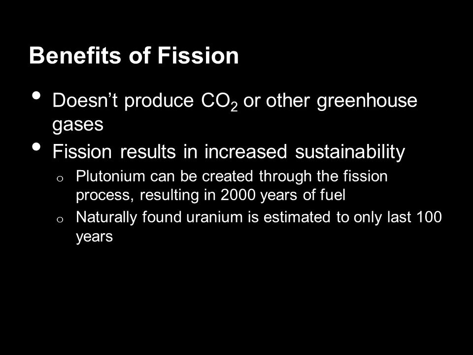 Benefits of Fission Doesn't produce CO2 or other greenhouse gases