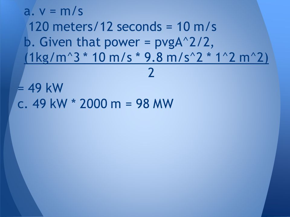 a. v = m/s 120 meters/12 seconds = 10 m/s. b. Given that power = pvgA^2/2, (1kg/m^3 * 10 m/s * 9.8 m/s^2 * 1^2 m^2)