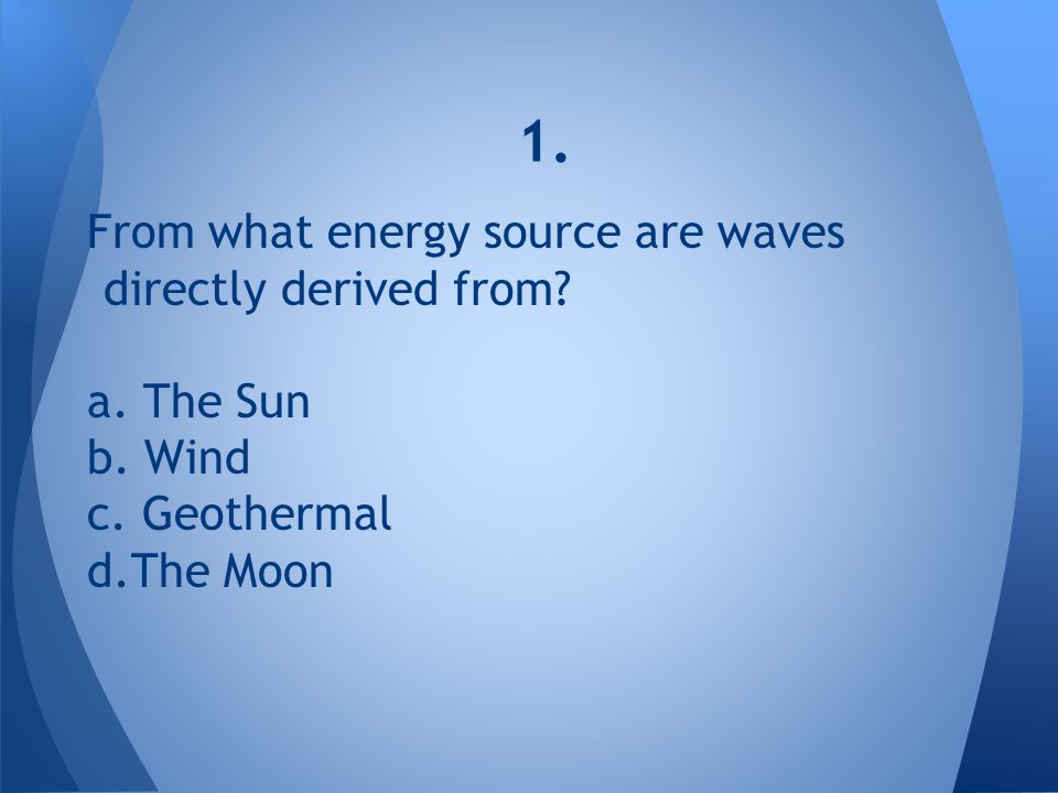 1. From what energy source are waves directly derived from a. The Sun