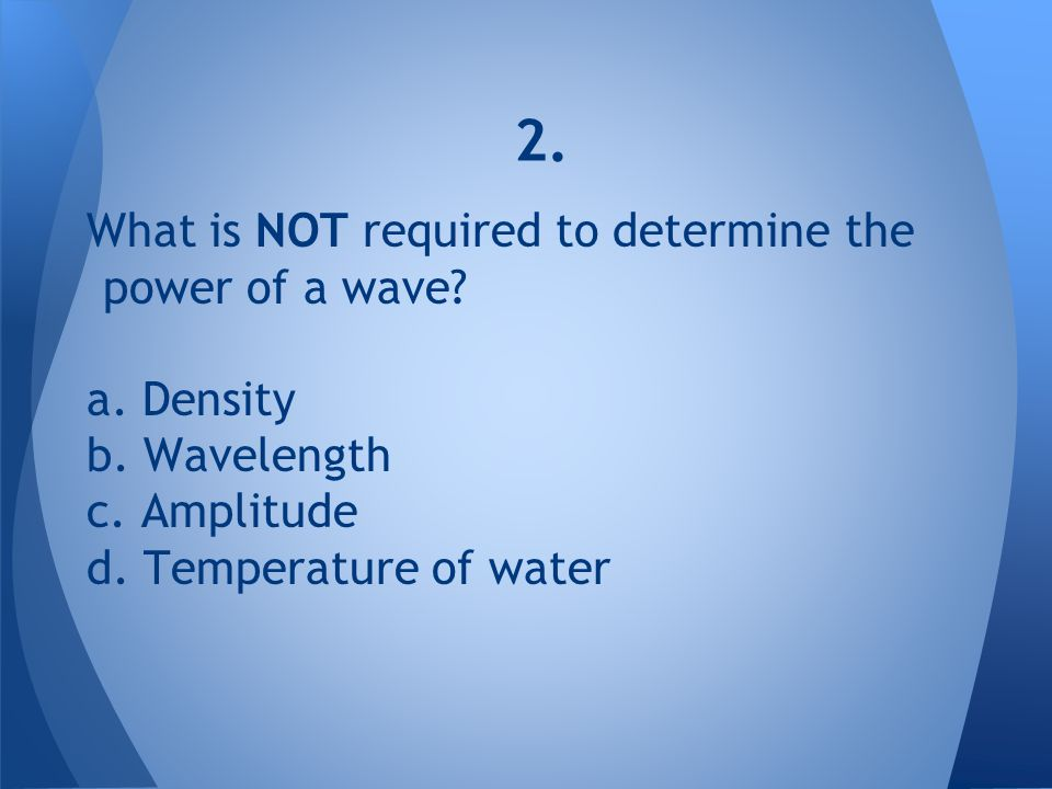 2. What is NOT required to determine the power of a wave a. Density