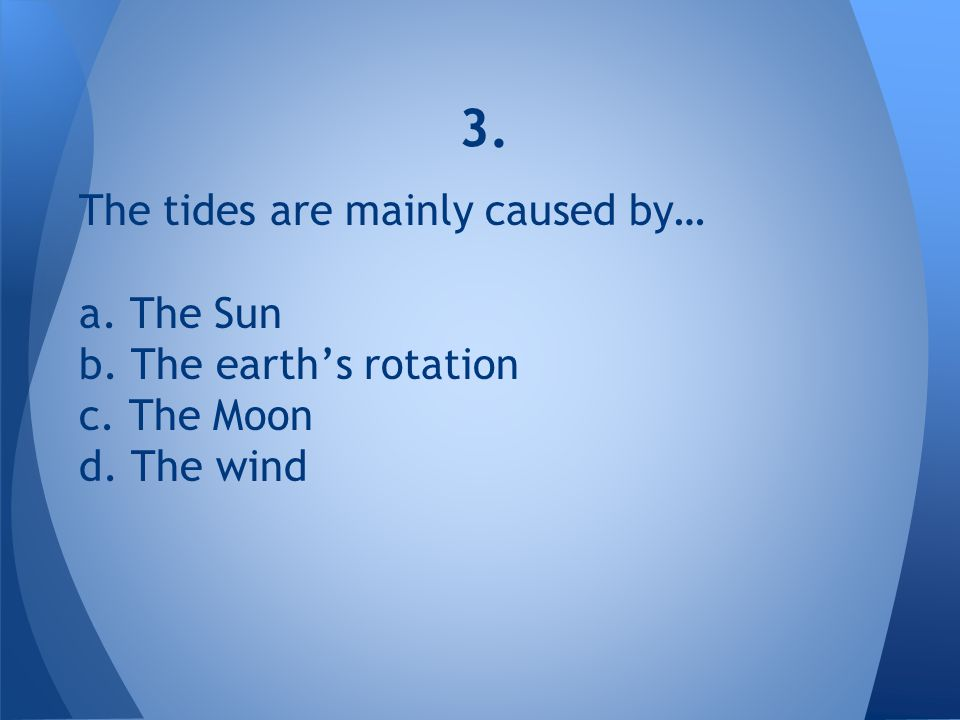 3. The tides are mainly caused by… a. The Sun b. The earth's rotation