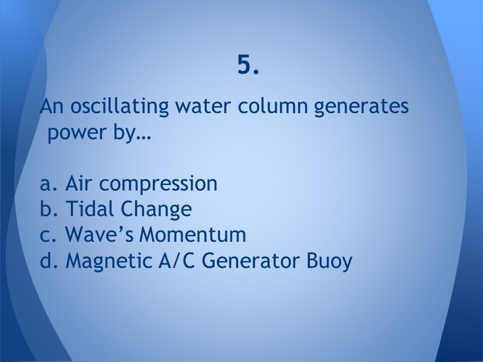 5. An oscillating water column generates power by… a. Air compression