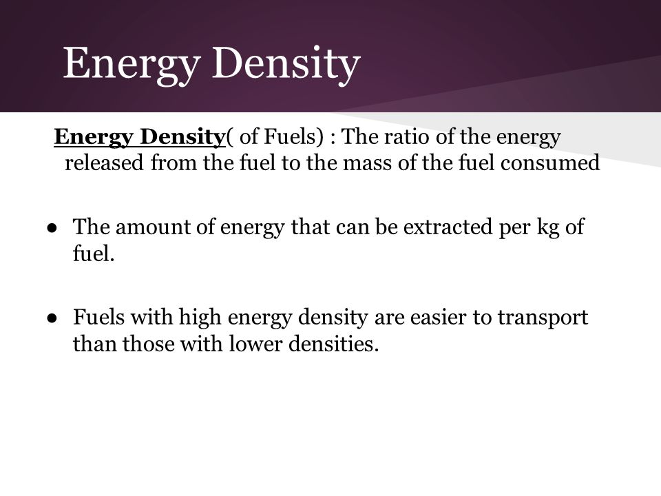 Energy Density Energy Density( of Fuels) : The ratio of the energy released from the fuel to the mass of the fuel consumed.