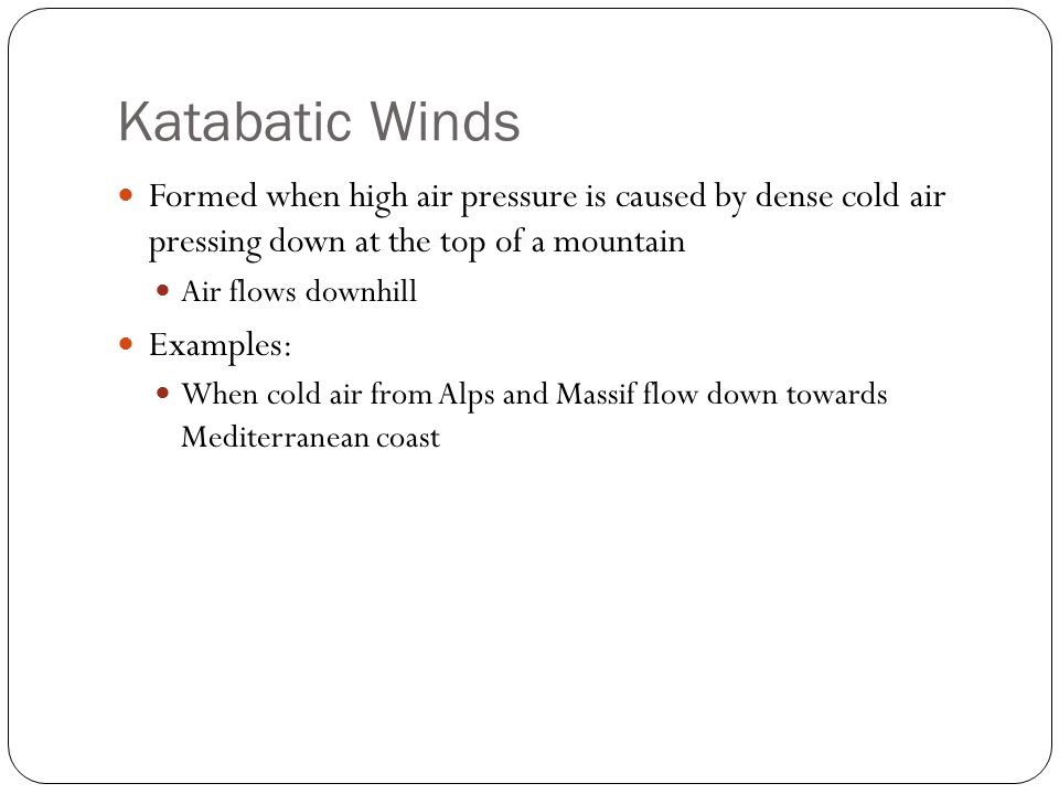 Katabatic Winds Formed when high air pressure is caused by dense cold air pressing down at the top of a mountain.