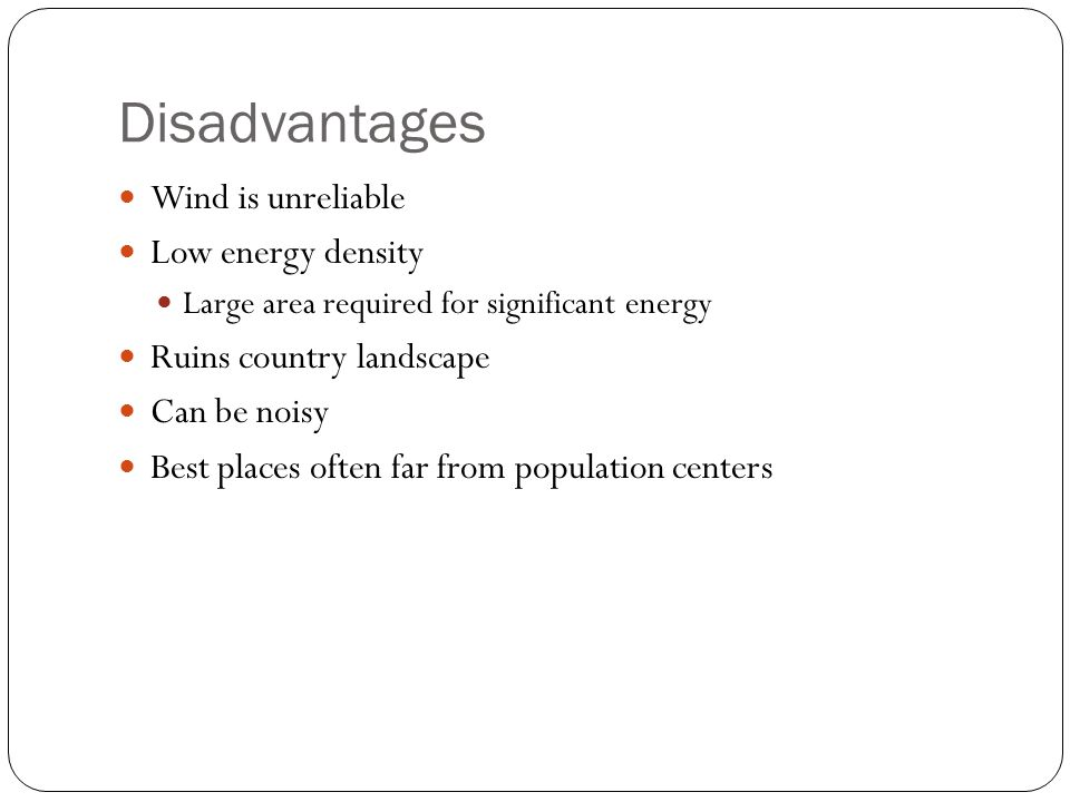 Disadvantages Wind is unreliable Low energy density