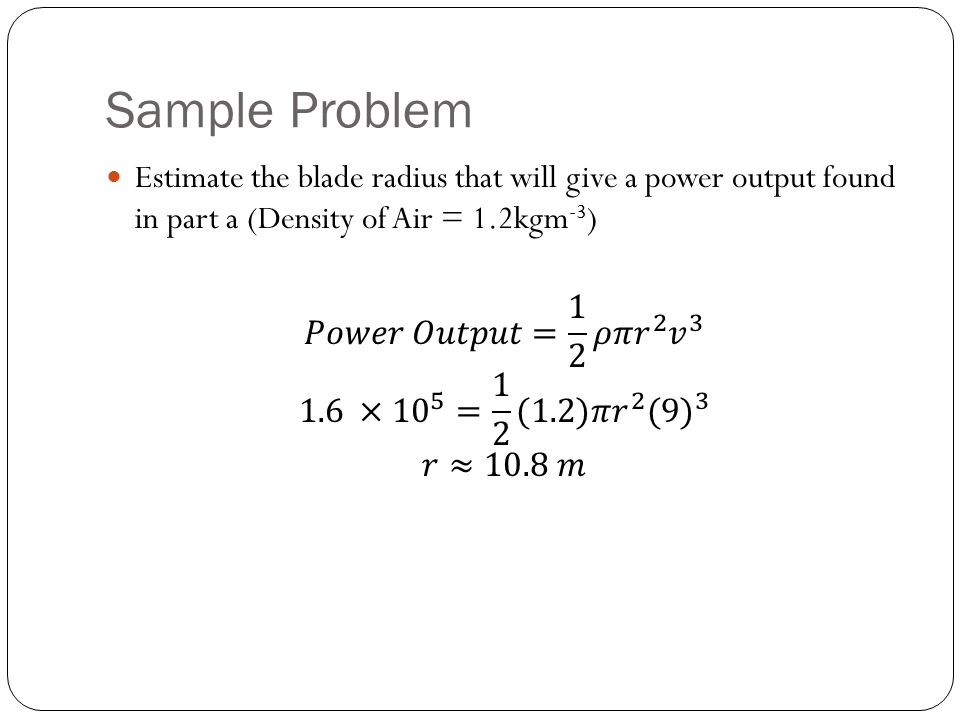 Sample Problem Estimate the blade radius that will give a power output found in part a (Density of Air = 1.2kgm-3)