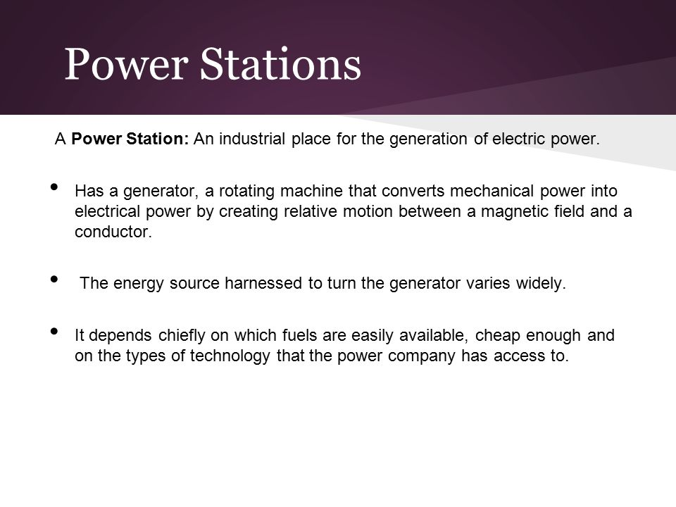 Power Stations A Power Station: An industrial place for the generation of electric power.