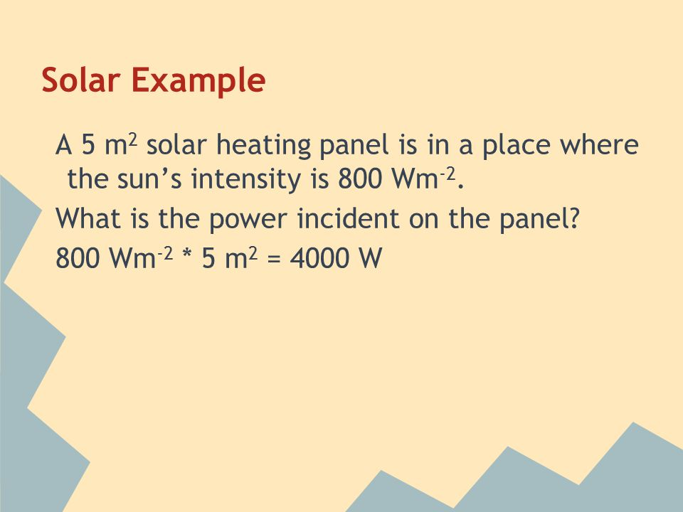 Solar Example A 5 m2 solar heating panel is in a place where the sun's intensity is 800 Wm-2. What is the power incident on the panel