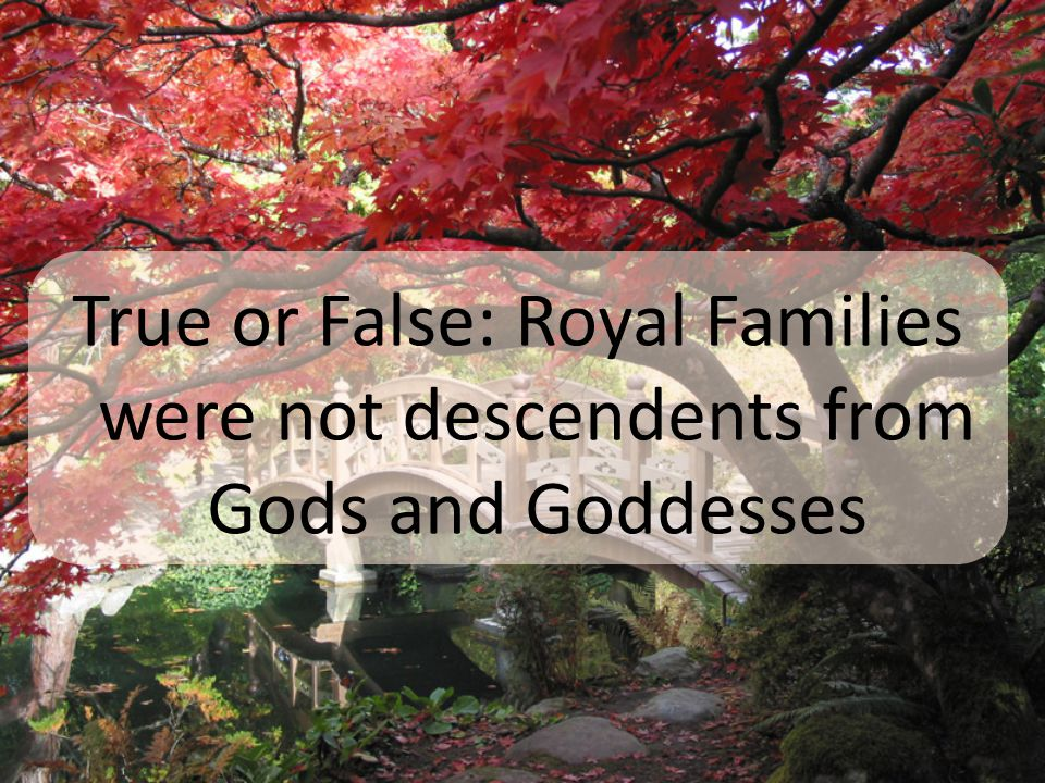 True or False: Royal Families were not descendents from Gods and Goddesses