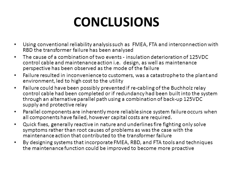CONCLUSIONS Using conventional reliability analysis such as FMEA, FTA and interconnection with RBD the transformer failure has been analysed.