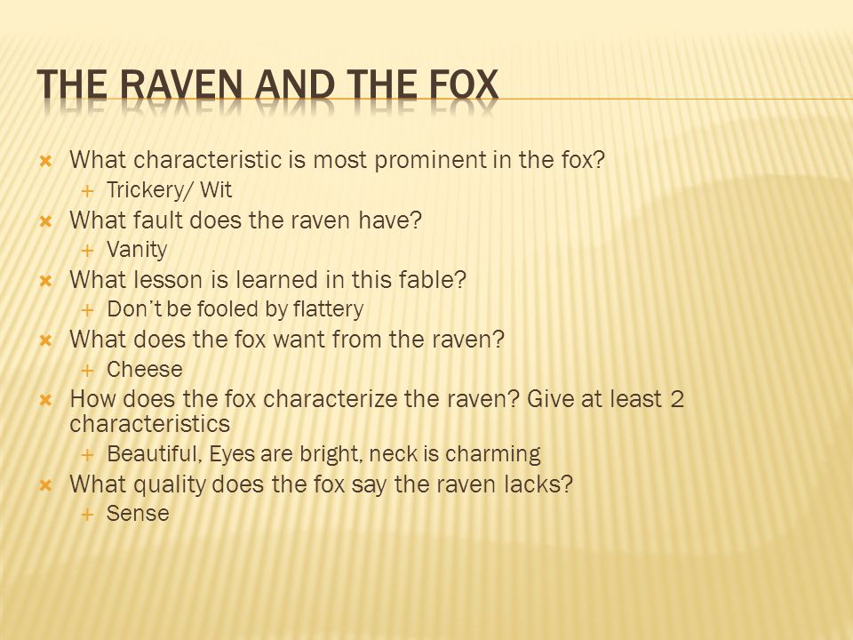 The Raven and the Fox What characteristic is most prominent in the fox Trickery/ Wit. What fault does the raven have
