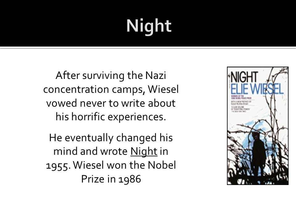 Night After surviving the Nazi concentration camps, Wiesel vowed never to write about his horrific experiences.