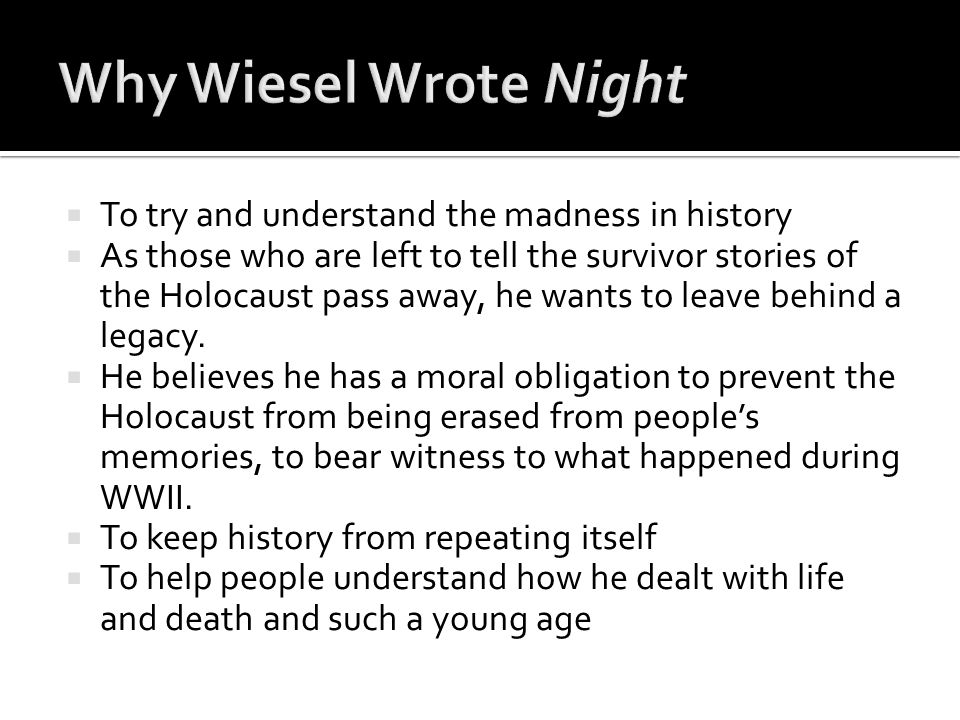 Why Wiesel Wrote Night To try and understand the madness in history