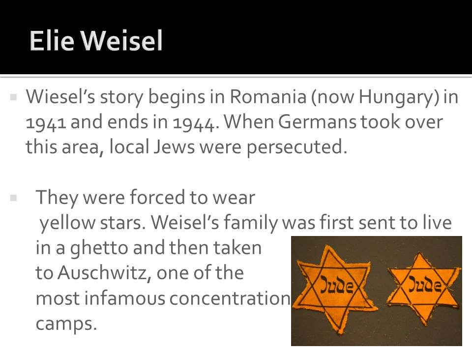 Elie Weisel Wiesel's story begins in Romania (now Hungary) in 1941 and ends in 1944. When Germans took over this area, local Jews were persecuted.
