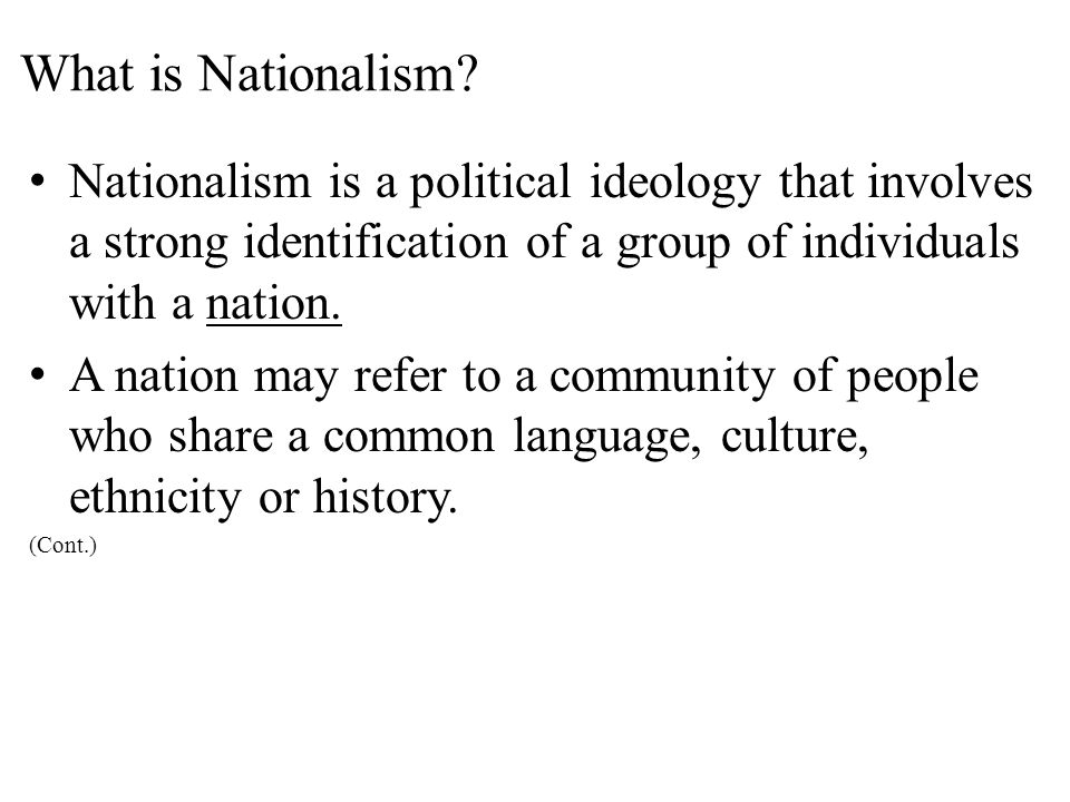 What is Nationalism Nationalism is a political ideology that involves a strong identification of a group of individuals with a nation.