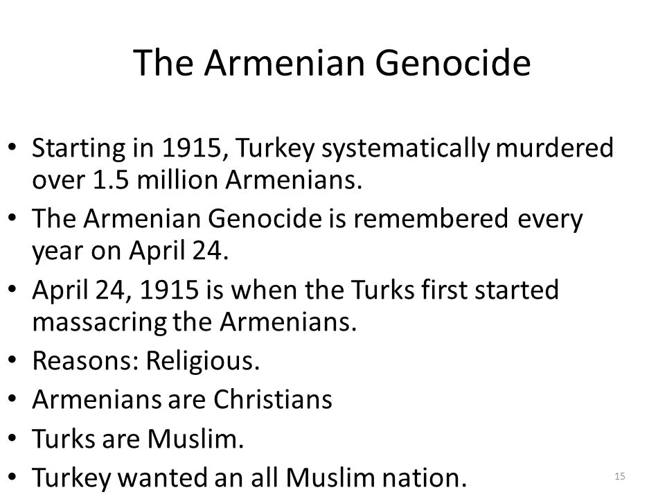 The Armenian Genocide Starting in 1915, Turkey systematically murdered over 1.5 million Armenians.