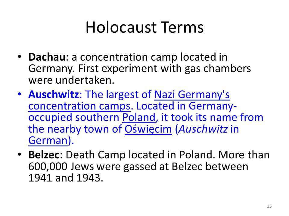 Holocaust Terms Dachau: a concentration camp located in Germany. First experiment with gas chambers were undertaken.