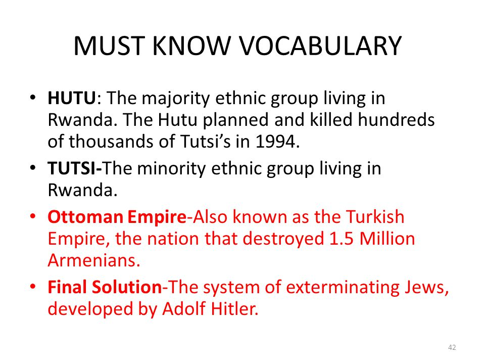 MUST KNOW VOCABULARY HUTU: The majority ethnic group living in Rwanda. The Hutu planned and killed hundreds of thousands of Tutsi's in 1994.