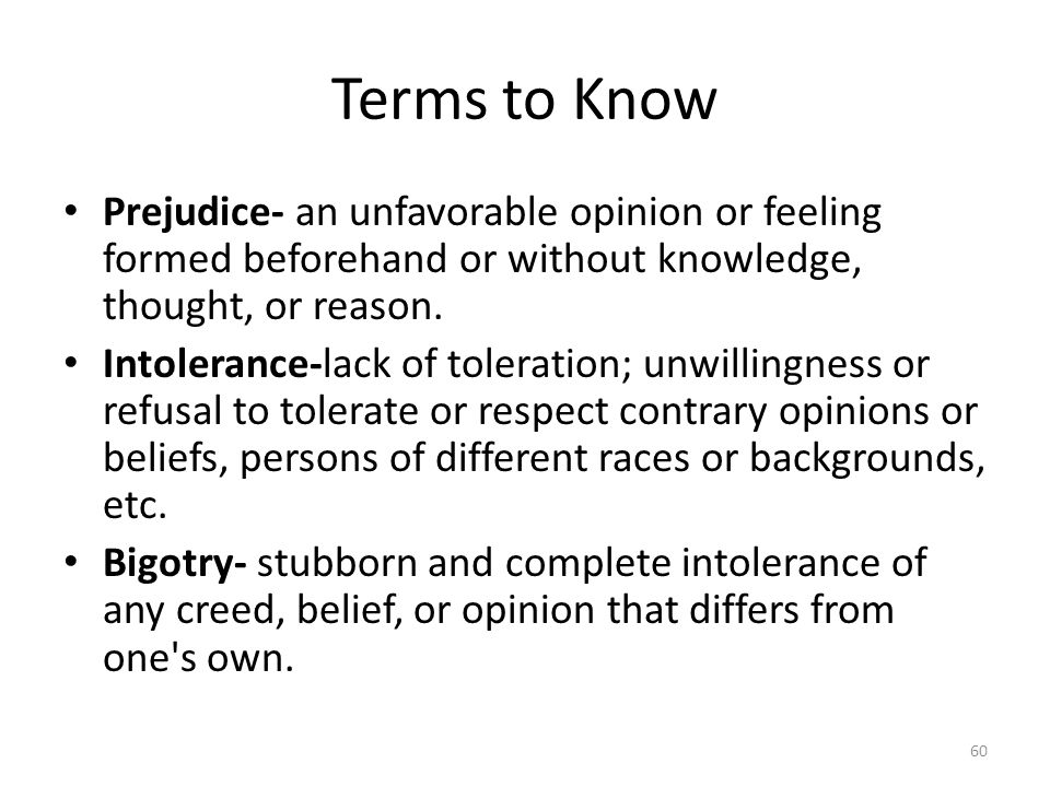 Terms to Know Prejudice- an unfavorable opinion or feeling formed beforehand or without knowledge, thought, or reason.
