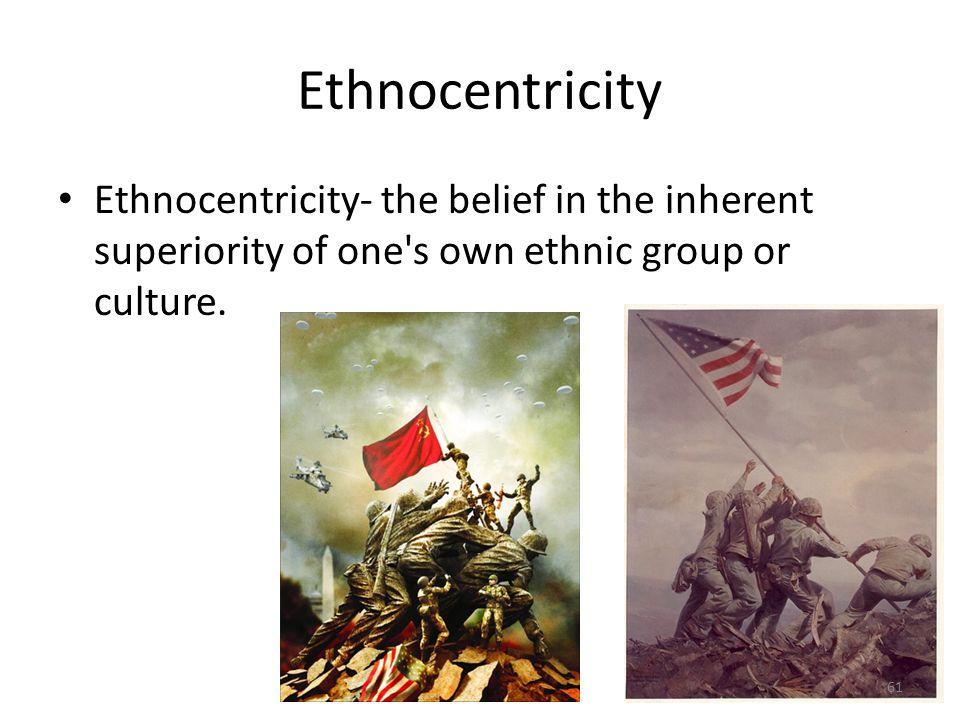 Ethnocentricity Ethnocentricity- the belief in the inherent superiority of one s own ethnic group or culture.
