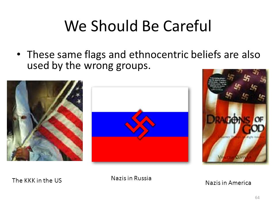 We Should Be Careful These same flags and ethnocentric beliefs are also used by the wrong groups. Nazis in Russia.
