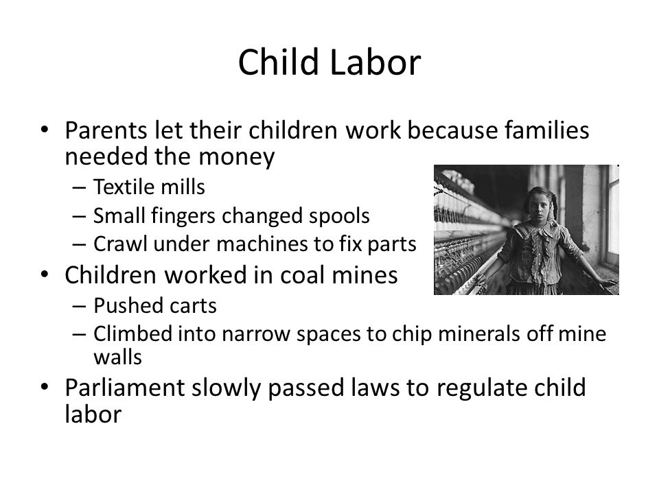 Child Labor Parents let their children work because families needed the money. Textile mills. Small fingers changed spools.