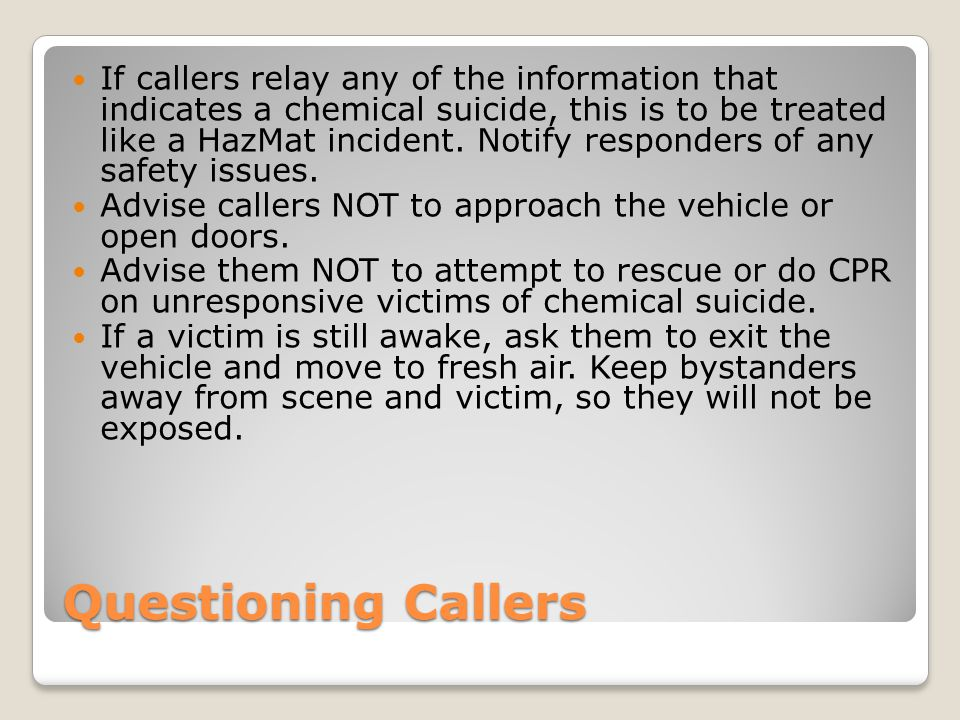 If callers relay any of the information that indicates a chemical suicide, this is to be treated like a HazMat incident. Notify responders of any safety issues.