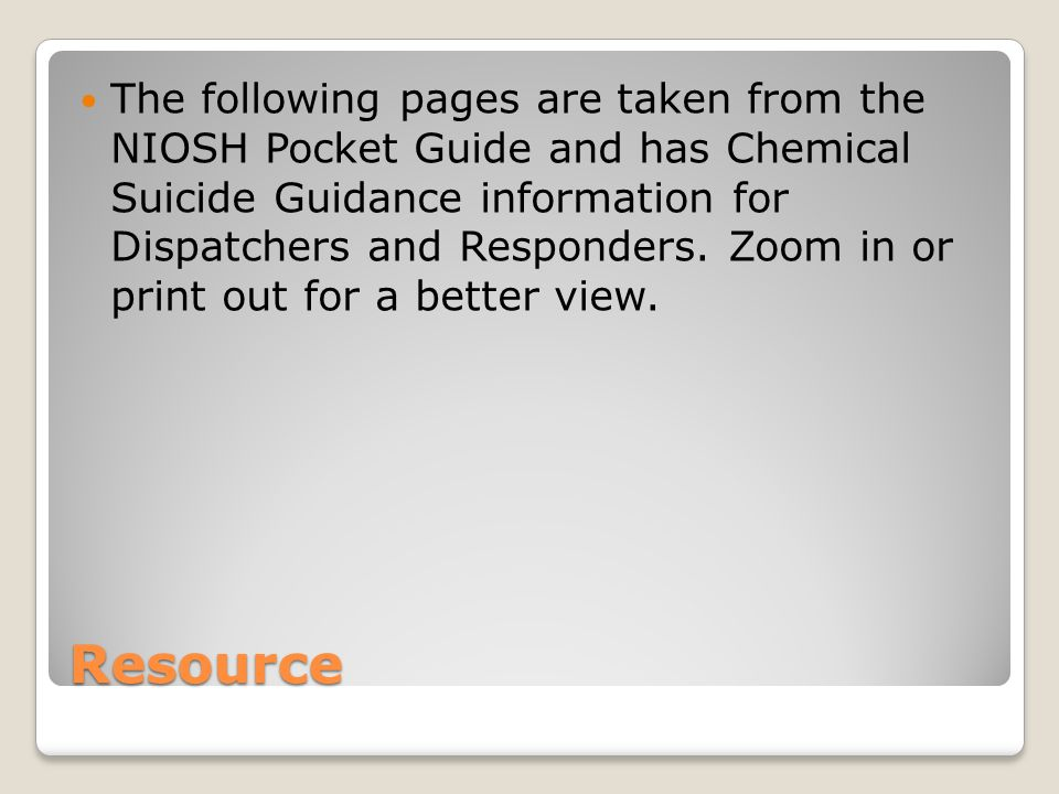 The following pages are taken from the NIOSH Pocket Guide and has Chemical Suicide Guidance information for Dispatchers and Responders. Zoom in or print out for a better view.