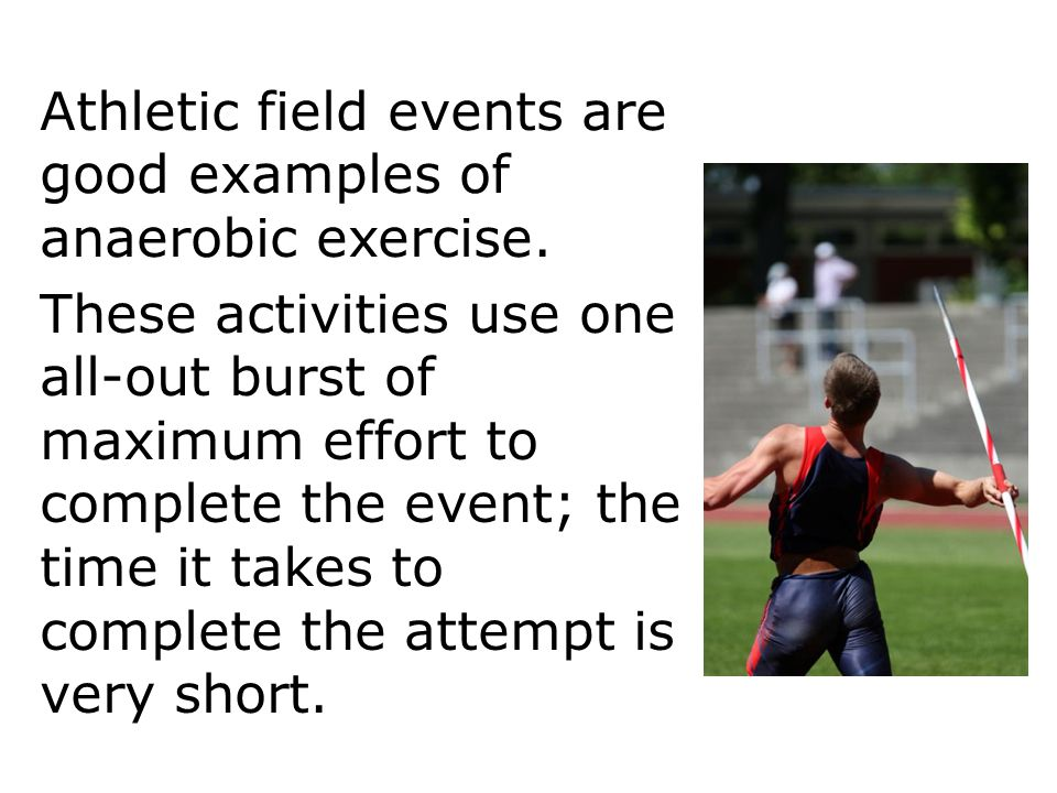 Athletic field events are good examples of anaerobic exercise.