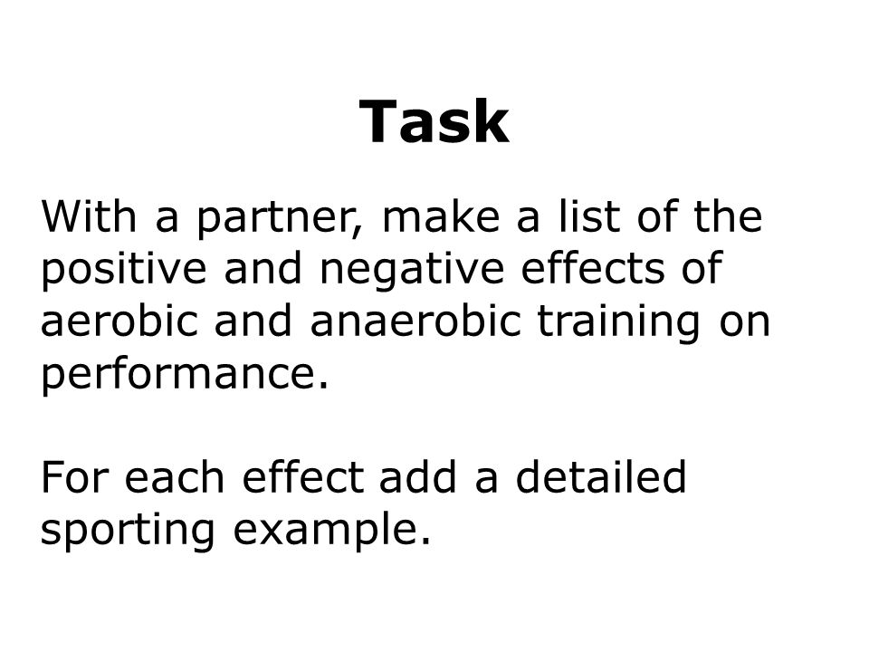 Respiration 16 Task. With a partner, make a list of the positive and negative effects of aerobic and anaerobic training on performance.