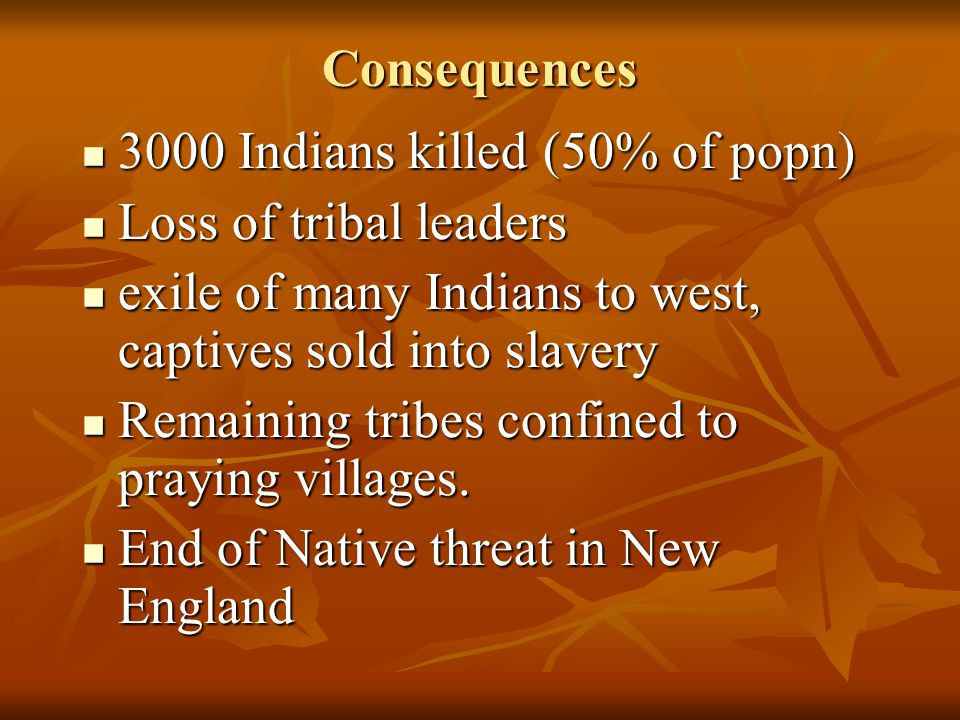 Consequences 3000 Indians killed (50% of popn) Loss of tribal leaders. exile of many Indians to west, captives sold into slavery.