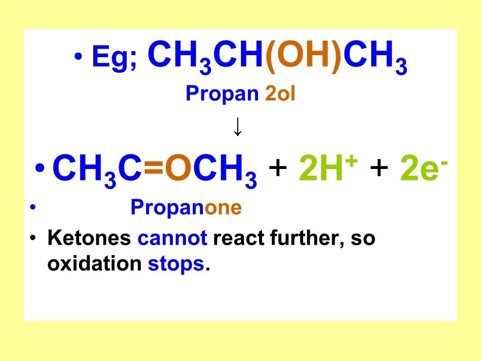 CH3C=OCH3 + 2H+ + 2e- Eg; CH3CH(OH)CH3 Propan 2ol ↓ Propanone