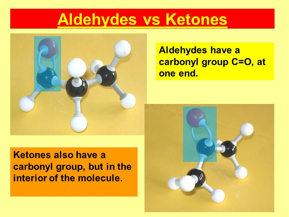Aldehydes vs Ketones Aldehydes have a carbonyl group C=O, at one end.