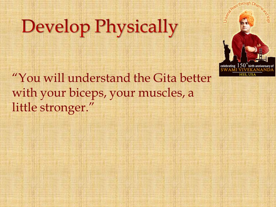 Develop Physically You will understand the Gita better with your biceps, your muscles, a little stronger.