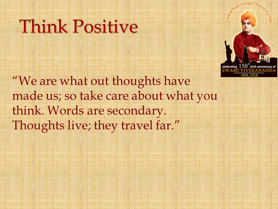Think Positive We are what out thoughts have made us; so take care about what you think.