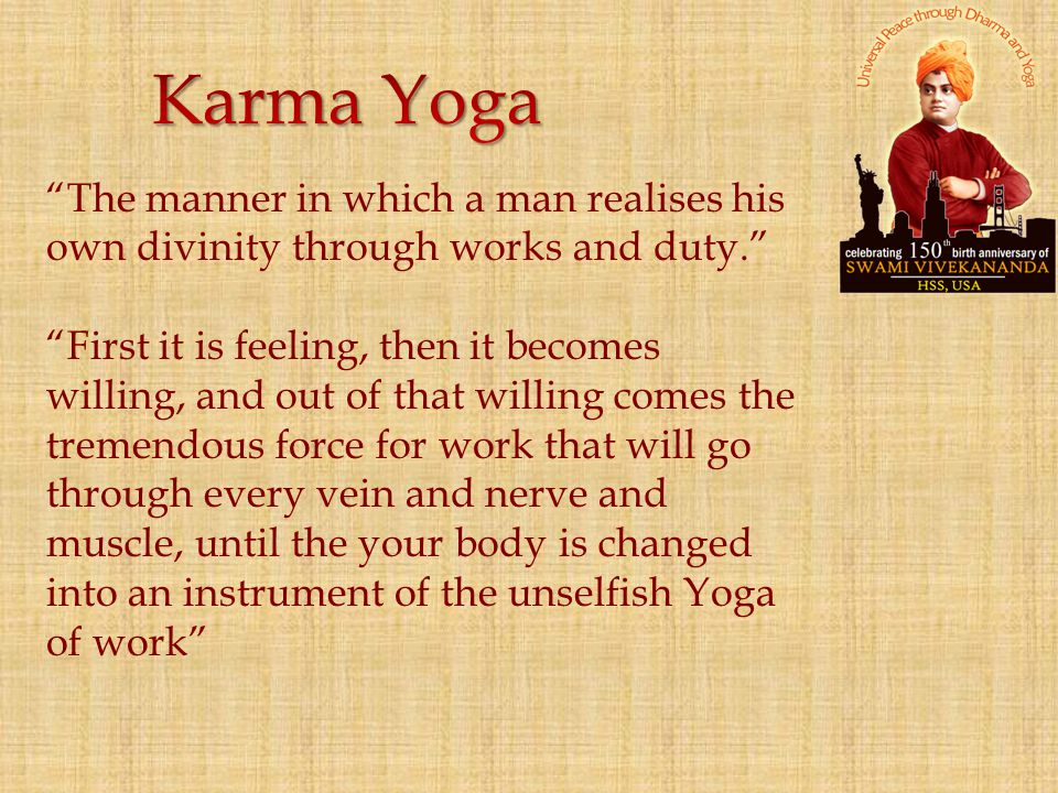Karma Yoga The manner in which a man realises his own divinity through works and duty.