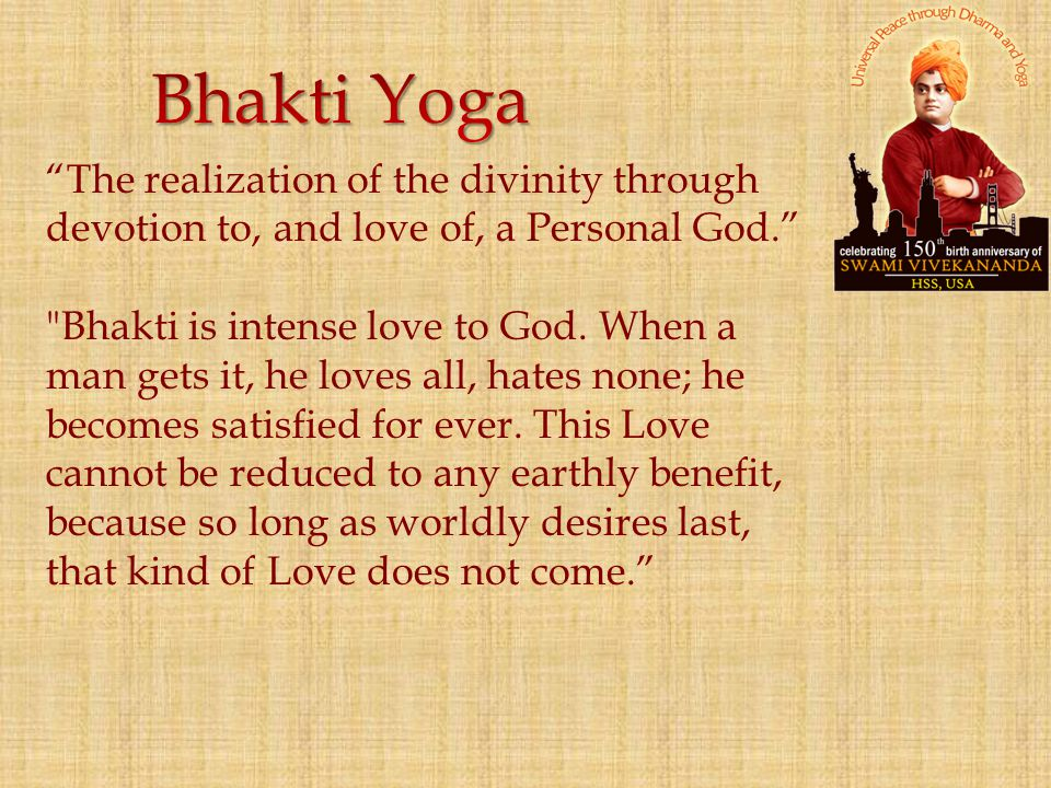 Bhakti Yoga The realization of the divinity through devotion to, and love of, a Personal God.