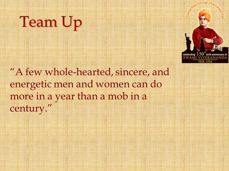 Team Up A few whole-hearted, sincere, and energetic men and women can do more in a year than a mob in a century.