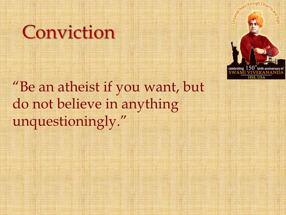 Conviction Be an atheist if you want, but do not believe in anything unquestioningly.