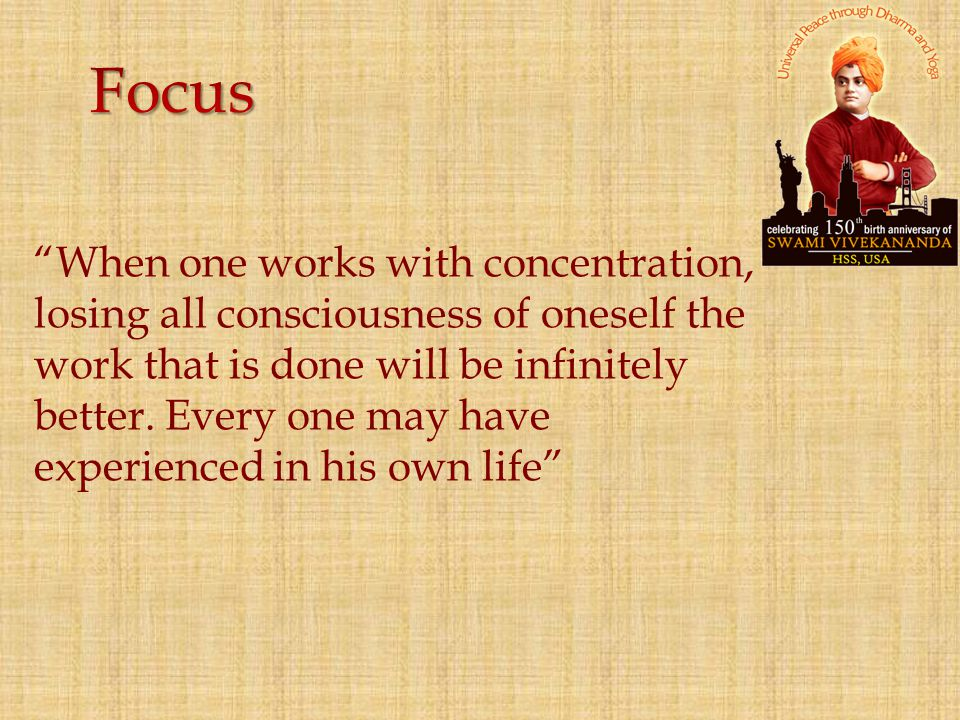 Focus When one works with concentration, losing all consciousness of oneself the work that is done will be infinitely.